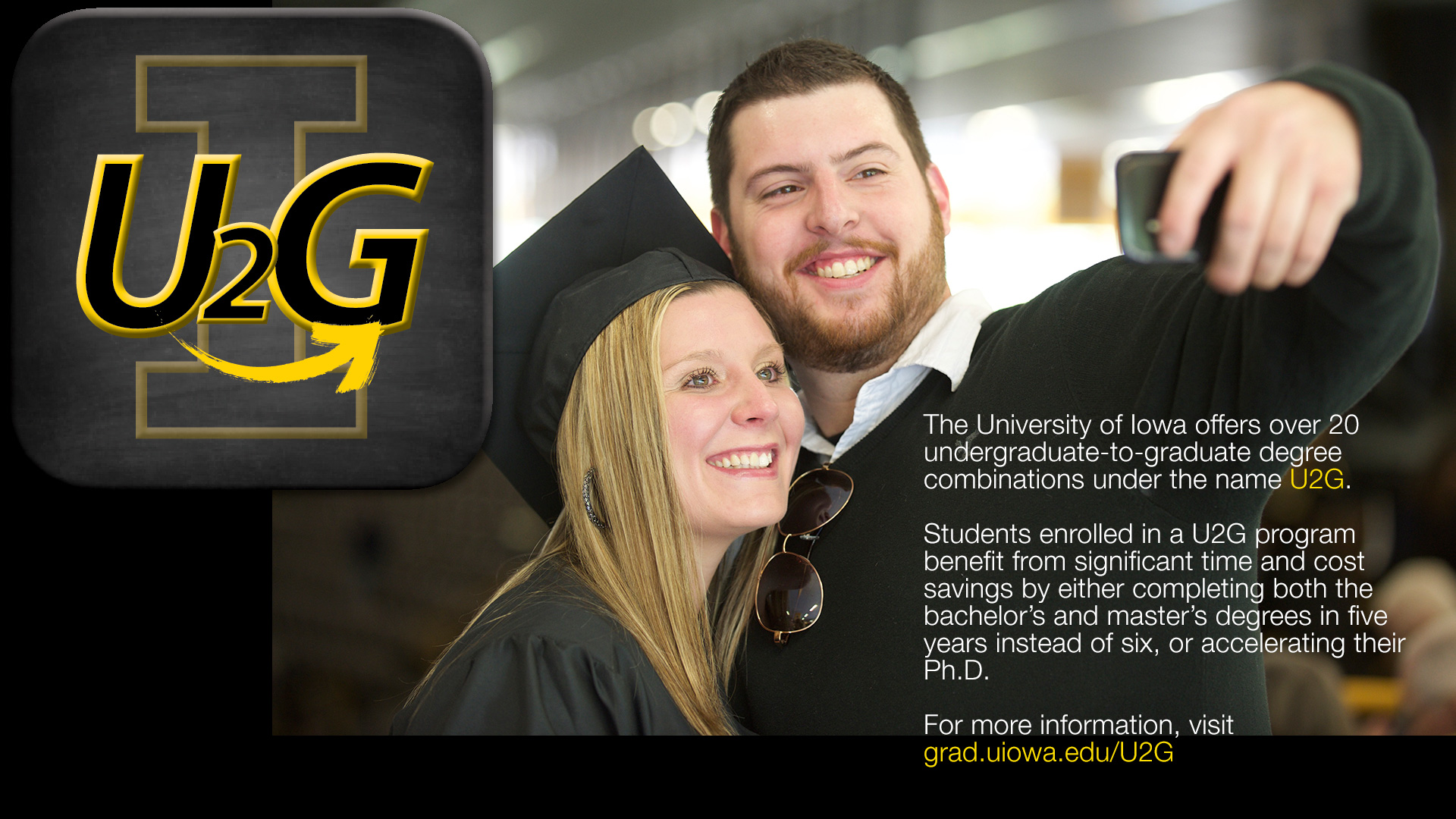 The University of Iowa offers over 20 undergraduate-to-graduate degree combinations under the name U2G. Students enrolled in a U2G program benefit from significant time and cost savings by either completing both the bachelor's and master's degrees in five years instead of six, or accelerating their Ph.D. For more information, visit grad.uiowa.edu/U2G