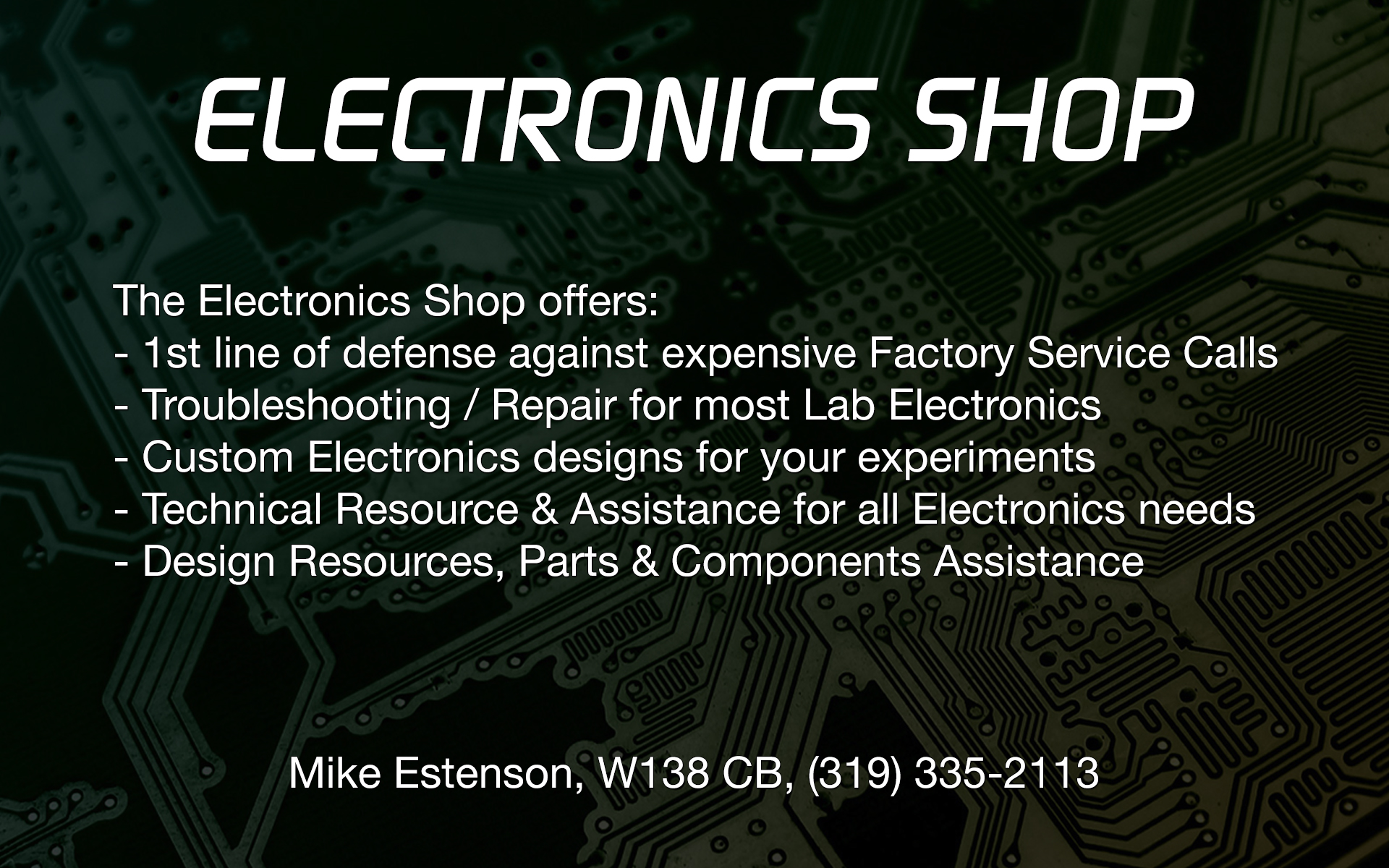 The Electronics Shop offers; 1st line of defense against expensive Factory Service Calls, Troubleshooting and Repair for most Lab Electronics, Custom Electronics designs for your experiments, Technical Resource and Assistance for all Electronics needs, and Design Resources, Prats and Components Assistance. Contact Mike Estenson, W138 CB, (319) 335-2113