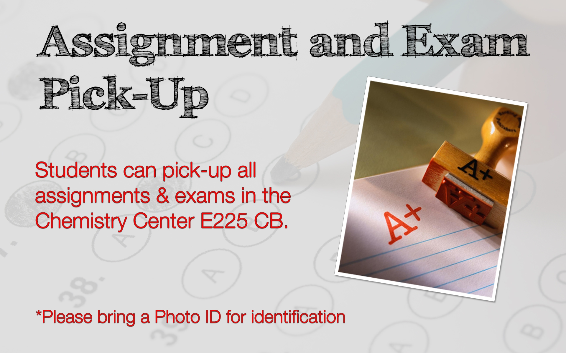 Assignment and Exam Pick-Up. Students can pick-up all assignments and exams in the Chemistry Center, E225 CB. Please bring a Photo ID for identification.