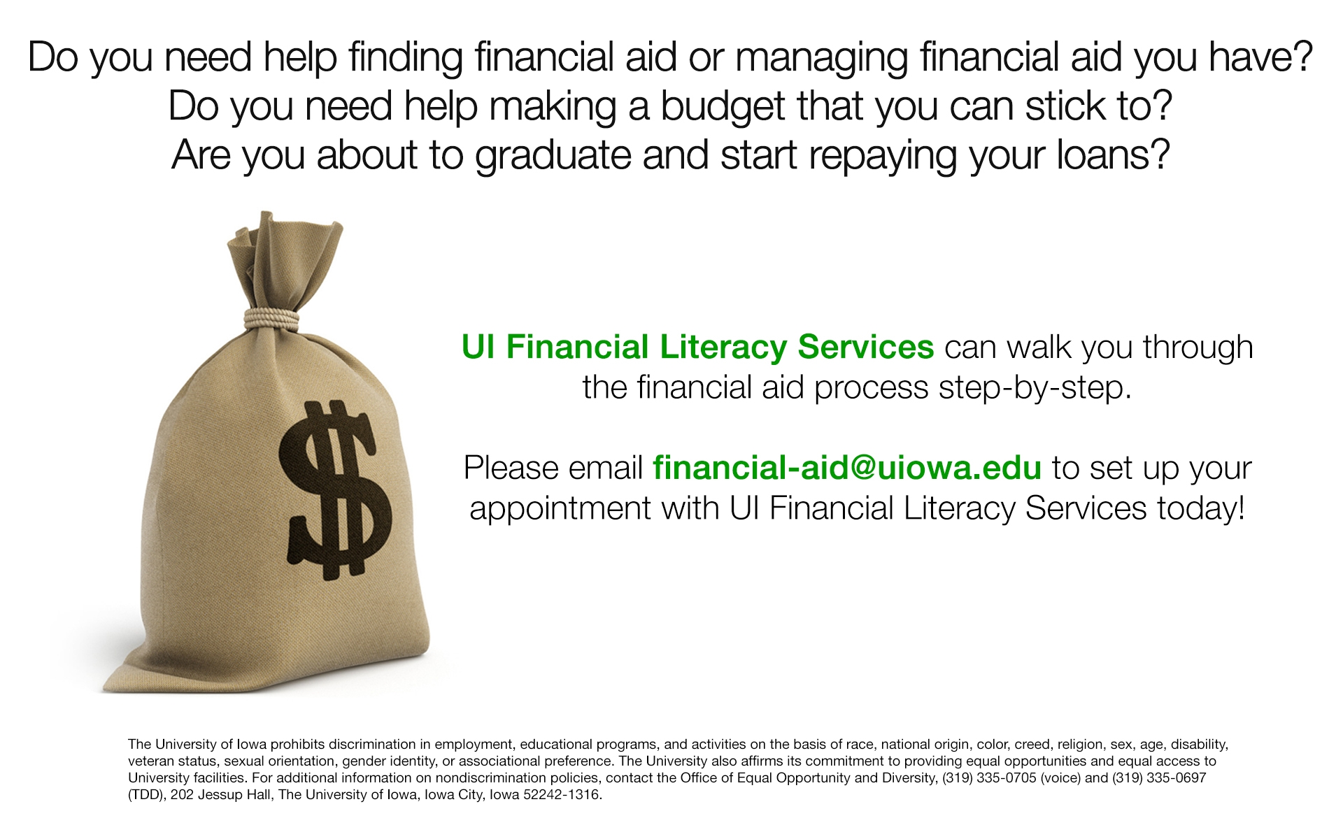 UI Financial Literacy Services can walk you through the financial aid process step-by-step. Please email financial-aid@uiowa.edu to set up your appointment with UI Financial Literacy Services today!