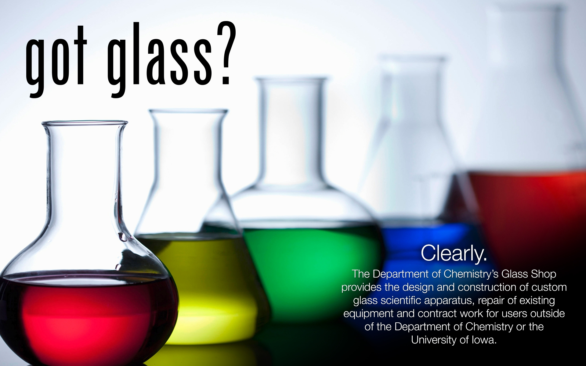 The Department of Chemistry's Glass Shop provides the design and construction of custom glass scientific apparatus, repair of existing equipment and contract work for users outside of the Department of Chemistry or the University of Iowa.