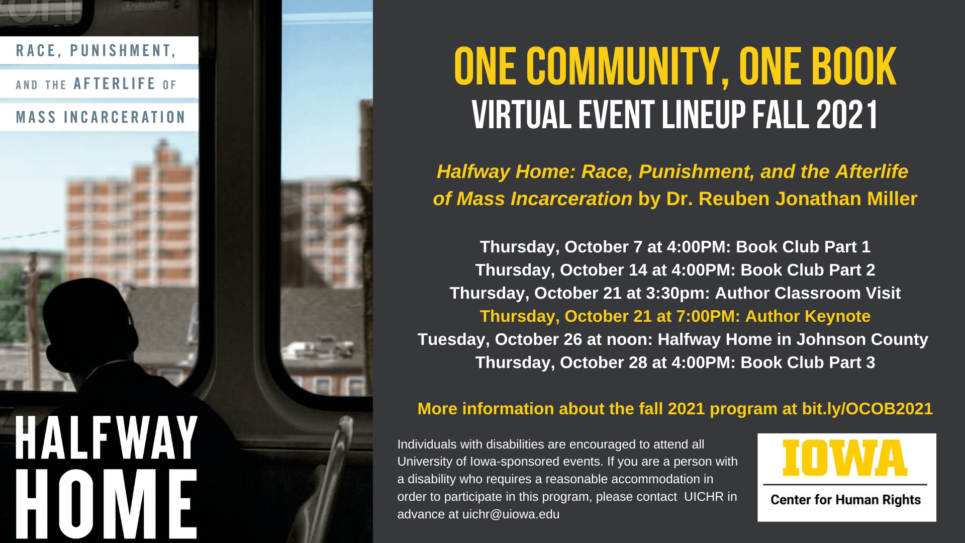 One Community, One Book    Virtual event lineup Fall 2021    Halfway Home: Race, Punishment, and the Afterlife    of Mass Incarceration by Dr. Reuben Jonathan Miller        Thursday, October 7 at 4:00PM: Book Club Part 1    Thursday, October 14 at 4:00PM: Book Club Part 2    Thursday, October 21 at 3:30pm: Author Classroom Visit    Thursday, October 21 at 7:00PM: Author Keynote    Tuesday, October 26 at noon: Halfway Home in Johnson County    Thursday, October 28 at 4:00PM: Book Club Part 3        More information about the fall 2021 program at bit.ly/OCOB2021
