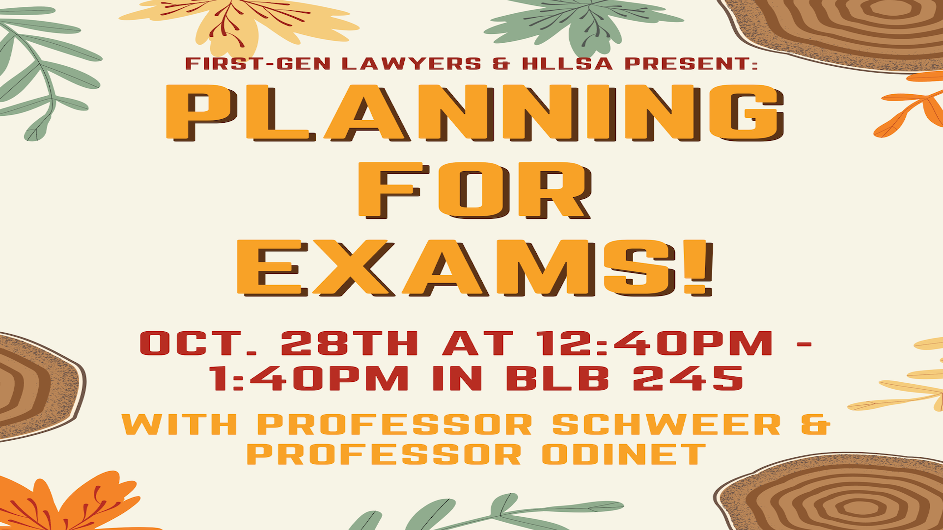 First Gen Lawyers & HLLSA Present: Planning For Exams!    Oct. 28th at 12:40pm - 1:40pm in BLB 245        With Professor Schweer & Professor Professor Odinet