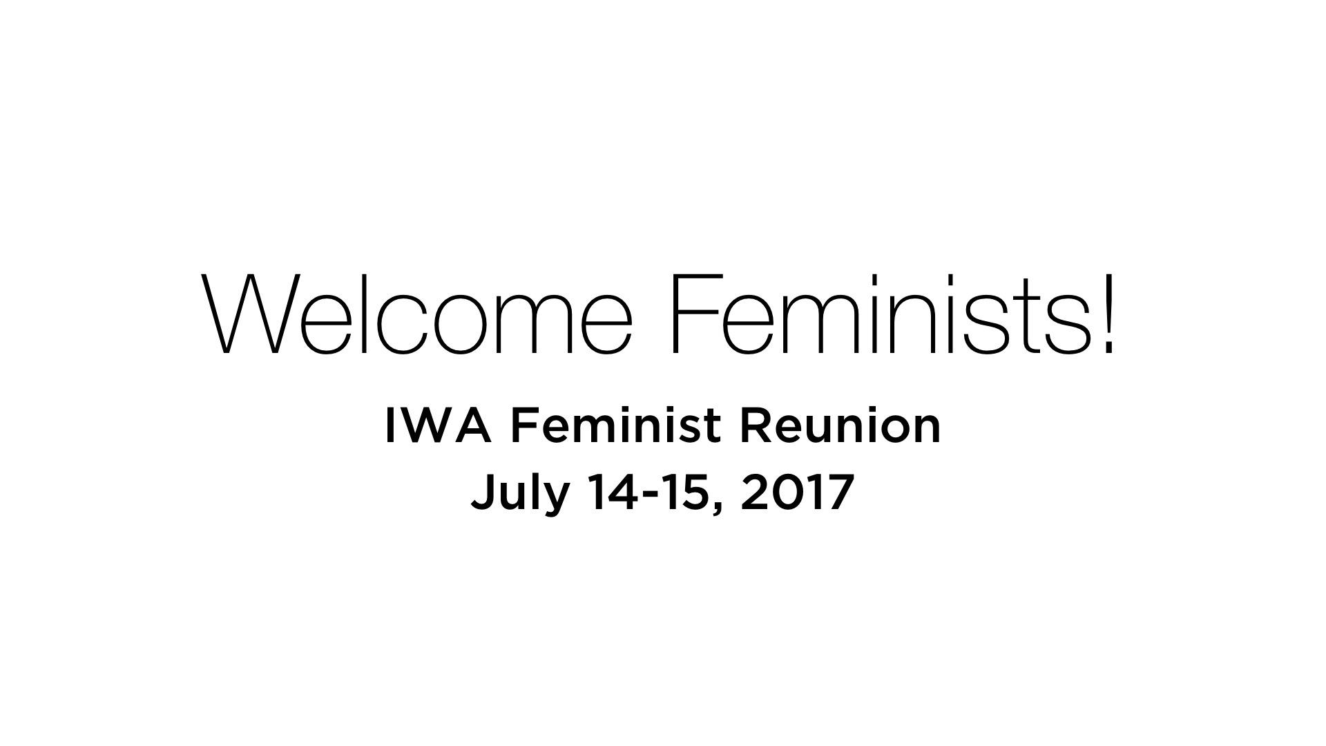 Welcome Feminists! IWA Feminist Reunion July 14-15, 2017